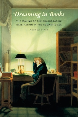 Book Dreaming In Books: The Making Of The Bibliographic Imagination In The Romantic Age by Andrew Piper