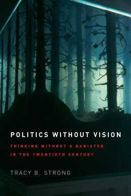 Book Politics Without Vision: Thinking Without A Banister In The Twentieth Century by Tracy B. Strong