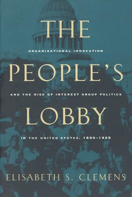 Book The People's Lobby: Organizational Innovation and the Rise of Interest Group Politics in the United… by Elisabeth S. Clemens