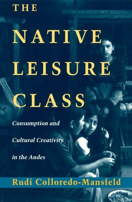 Book The Native Leisure Class: Consumption and Cultural Creativity in the Andes by Rudi Colloredo-Mansfeld