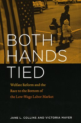 Book Both Hands Tied: Welfare Reform and the Race to the Bottom in the Low-Wage Labor Market by Jane L. Collins