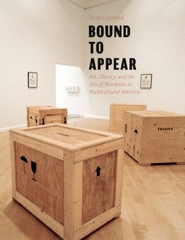 Book Bound To Appear: Art, Slavery, And The Site Of Blackness In Multicultural America by Huey Copeland