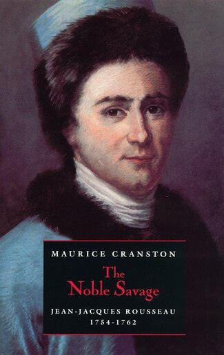 The Noble Savage: Jean-Jacques Rousseau, 1754-1762 by Maurice Cranston