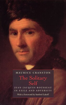 Book The Solitary Self: Jean-Jacques Rousseau in Exile and Adversity by Maurice Cranston