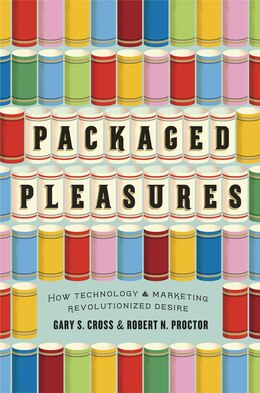 Book Packaged Pleasures: How Technology And Marketing Revolutionized Desire by Gary S. Cross