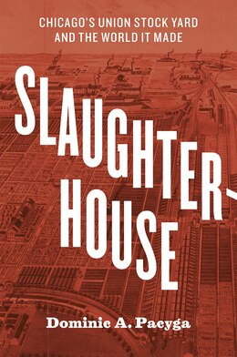 Book Slaughterhouse: Chicago's Union Stock Yard And The World It Made by Dominic A. Pacyga