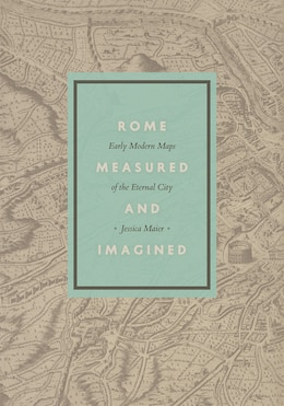 Book Rome Measured And Imagined: Early Modern Maps Of The Eternal City by Jessica Maier