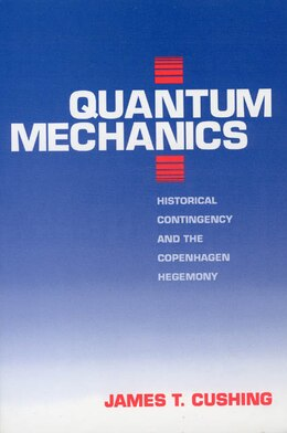 Book Quantum Mechanics: Historical Contingency and the Copenhagen Hegemony by James T. Cushing