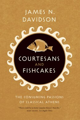 Book Courtesans and Fishcakes: The Consuming Passions of Classical Athens by James N. Davidson