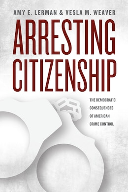 Book Arresting Citizenship: The Democratic Consequences Of American Crime Control by Amy E. Lerman