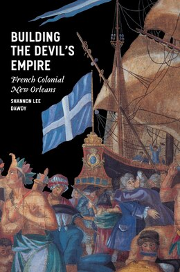 Book Building The Devil's Empire: French Colonial New Orleans by Shannon Lee Dawdy