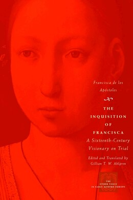 Book The Inquisition Of Francisca: A Sixteenth-Century Visionary on Trial by Francisca De Los Apóstoles