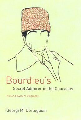 Book Bourdieu's Secret Admirer In The Caucasus: A World-System Biography by Georgi M. Derluguian