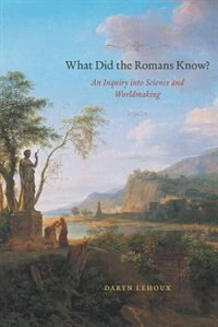 Book What Did The Romans Know?: An Inquiry Into Science And Worldmaking by Daryn Lehoux