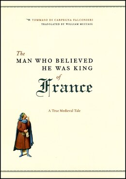 Book The Man Who Believed He Was King of France: A True Medieval Tale by Tommaso di Carpegna Falconieri