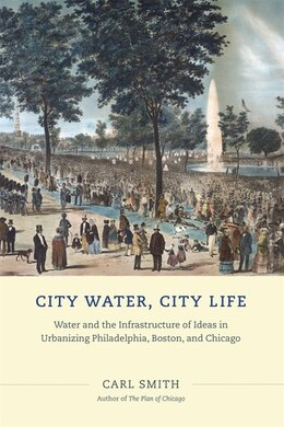 Book City Water, City Life: Water And The Infrastructure Of Ideas In Urbanizing Philadelphia, Boston… by Carl Smith