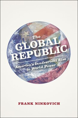 Book The Global Republic: America's Inadvertent Rise To World Power by Frank Ninkovich