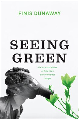 Book Seeing Green: The Use And Abuse Of American Environmental Images by Finis Dunaway