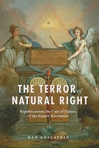 Book The Terror of Natural Right: Republicanism, the Cult of Nature, and the French Revolution by Dan Edelstein