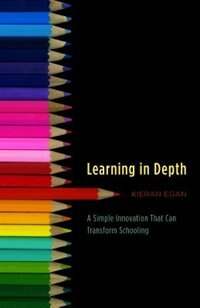 Book Learning in Depth: A Simple Innovation That Can Transform Schooling by Kieran Egan