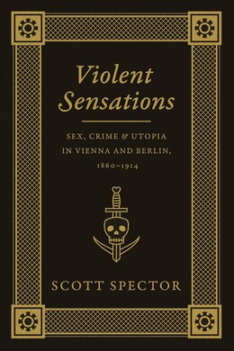 Book Violent Sensations: Sex, Crime, And Utopia In Vienna And Berlin, 1860-1914 by Scott Spector