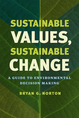 Book Sustainable Values, Sustainable Change: A Guide To Environmental Decision Making by Bryan G. Norton