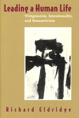 Book Leading A Human Life: Wittgenstein, Intentionality, and Romanticism by Richard Eldridge
