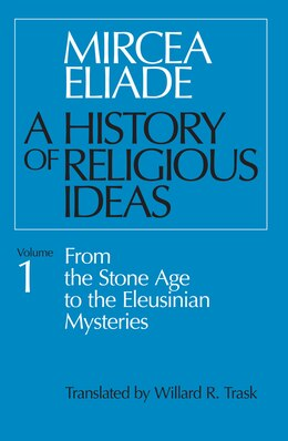 Book History Of Religious Ideas, Volume 1: From the Stone Age to the Eleusinian Mysteries by Mircea Eliade