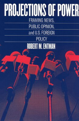 Book Projections Of Power: Framing News, Public Opinion, and U.S. Foreign Policy by Robert M. Entman