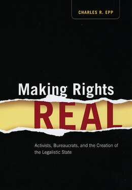 Book Making Rights Real: Activists, Bureaucrats, and the Creation of the Legalistic State by Charles R. Epp