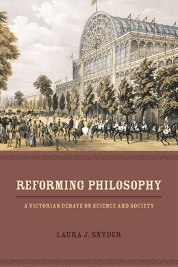 Book Reforming Philosophy: A Victorian Debate On Science And Society by Laura J. Snyder