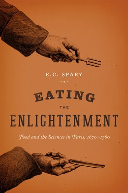 Book Eating The Enlightenment: Food And The Sciences In Paris, 1670-1760 by E. C. Spary