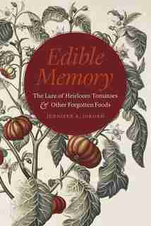 Edible Memory: The Lure Of Heirloom Tomatoes And Other Forgotten Foods by Jennifer A. Jordan