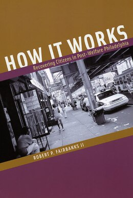 Book How it Works: Recovering Citizens in Post-Welfare Philadelphia by Robert P. Fairbanks