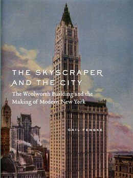 Book The Skyscraper and the City: The Woolworth Building and the Making of Modern New York by Gail Fenske