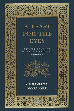 Book A Feast For The Eyes: Art, Performance, And The Late Medieval Banquet by Christina Normore