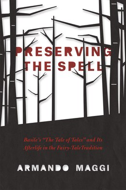 Book Preserving The Spell: Basile's The Tale Of Tales And Its Afterlife In The Fairy-tale Tradition by Armando Maggi