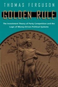 Book Golden Rule: The Investment Theory of Party Competition and the Logic of Money-Driven Political… by Thomas Ferguson