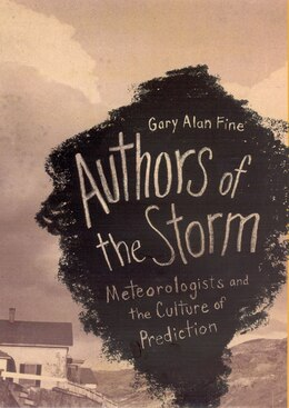 Book Authors of the Storm: Meteorologists and the Culture of Prediction by Gary Alan Fine