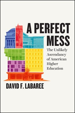 Book A Perfect Mess: The Unlikely Ascendancy Of American Higher Education by David F. Labaree