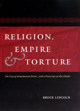 Book Religion, Empire, And Torture: The Case Of Achaemenian Persia, With A Postscript On Abu Ghraib by Bruce Lincoln