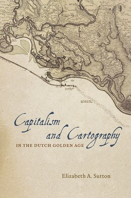 Book Capitalism And Cartography In The Dutch Golden Age by Elizabeth A. Sutton