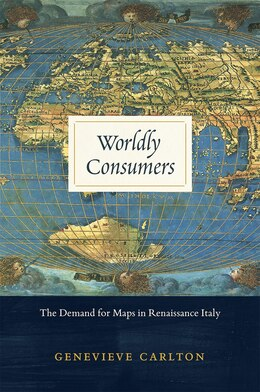 Book Worldly Consumers: The Demand For Maps In Renaissance Italy by Genevieve Carlton