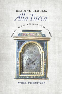 Book Reading Clocks, Alla Turca: Time And Society In The Late Ottoman Empire by Avner Wishnitzer