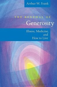 Book The Renewal Of Generosity: Illness, Medicine, and How to Live by Arthur W. Frank