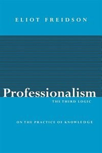 Book Professionalism, The Third Logic: On the Practice of Knowledge by Eliot Freidson
