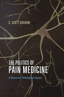 Book The Politics Of Pain Medicine: A Rhetorical-ontological Inquiry by S. Scott Graham