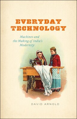 Book Everyday Technology: Machines And The Making Of India's Modernity by David Arnold