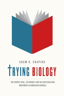 Book Trying Biology: The Scopes Trial, Textbooks, And The Antievolution Movement In American Schools by Adam R. Shapiro