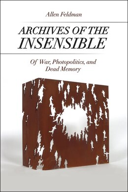 Book Archives Of The Insensible: Of War, Photopolitics, And Dead Memory by Allen Feldman